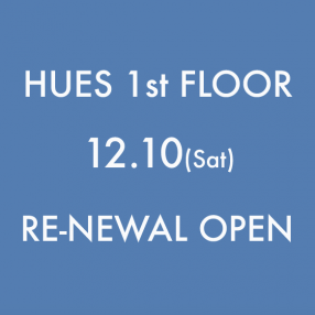 HUES 1st Floor RENEWAL OPEN!!!